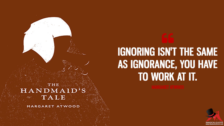 Ignoring isn't the same as ignorance, you have to work at it. - Margaret Atwood (The Handmaid's Tale Quotes)