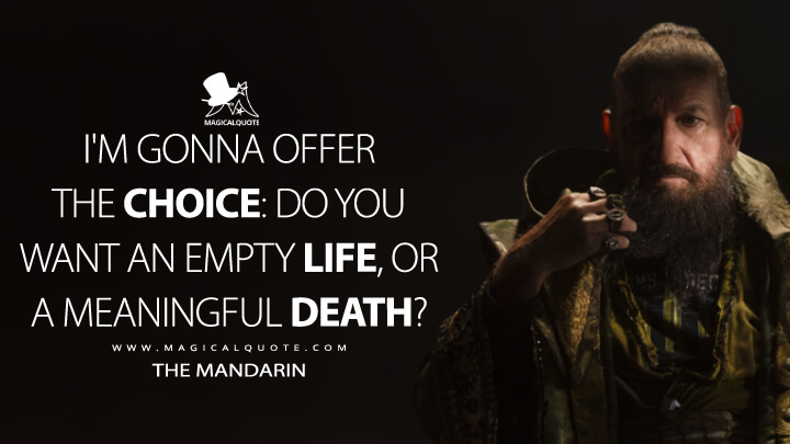 I'm gonna offer the choice: do you want an empty life, or a meaningful death? - The Mandarin (Iron Man 3 Quotes)