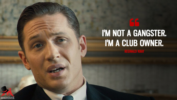 I'm not a gangster. I'm a club owner. - Reginald Kray (Legend (2015) Quotes)