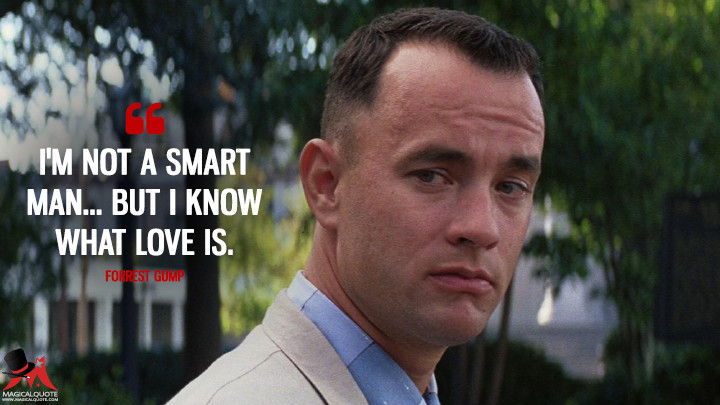 I'm not a smart man... but I know what love is. - Forrest Gump (Forrest Gump Quotes)
