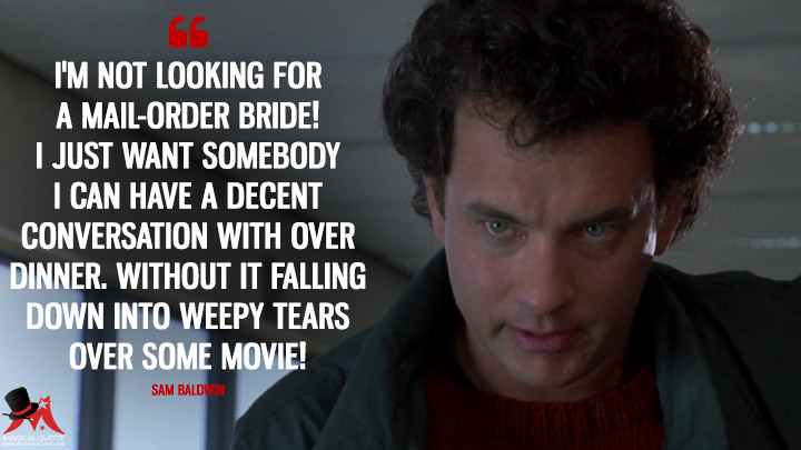 I'm not looking for a mail-order bride! I just want somebody I can have a decent conversation with over dinner. Without it falling down into weepy tears over some movie! - Sam Baldwin (Sleepless in Seattle Quotes)