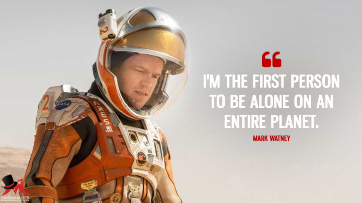 I'm the first person to be alone on an entire planet. - Mark Watney (The Martian Quotes)