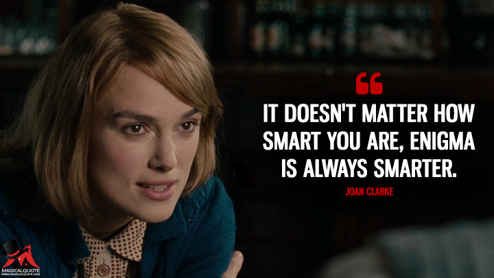 It doesn't matter how smart you are, Enigma is always smarter. - Joan Clarke (The Imitation Game Quotes)