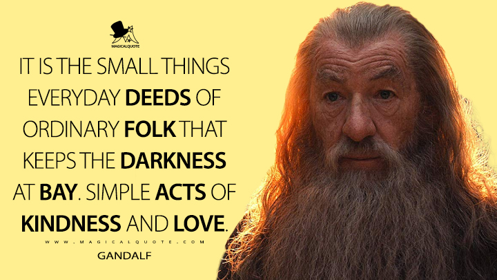 It is the small things everyday deeds of ordinary folk that keeps the darkness at bay. Simple acts of kindness and love. - Gandalf (The Hobbit: An Unexpected Journey Quotes)