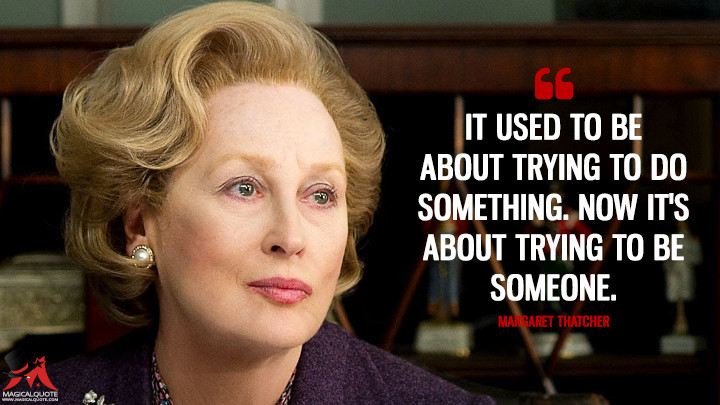 It used to be about trying to do something. Now it's about trying to be someone. - Margaret Thatcher (The Iron Lady Quotes)