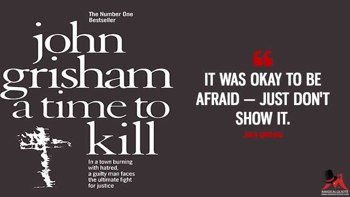 It was okay to be afraid—just don't show it. - John Grisham (A Time to Kill Quotes)