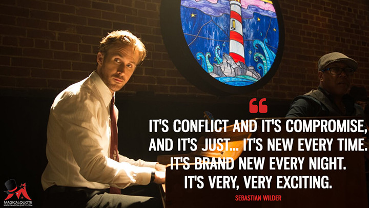 It's conflict and it's compromise, and it's just... It's new every time. It's brand new every night. It's very, very exciting. - Sebastian Wilder (La La Land Quotes)