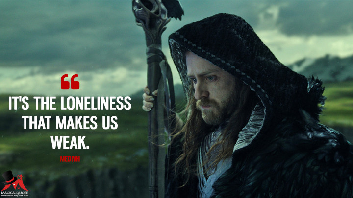 It's the loneliness that makes us weak. - Medivh (Warcraft Quotes)