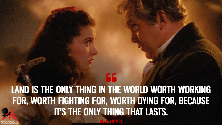 Land is the only thing in the world worth working for, worth fighting for, worth dying for, because it's the only thing that lasts. - Gerald O'Hara (Gone with the Wind Quotes)