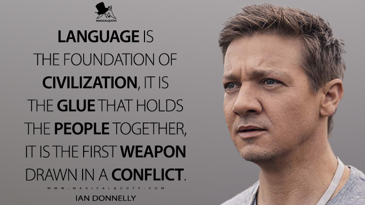Language is the foundation of civilization, it is the glue that holds the people together, it is the first weapon drawn in a conflict. - Ian Donnelly (Arrival Quotes)