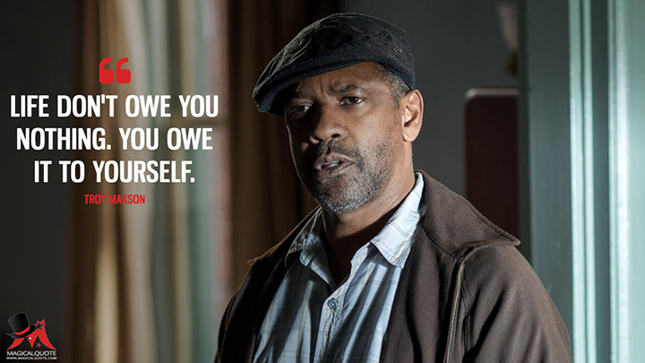 Life don't owe you nothing. You owe it to yourself. - Troy Maxson (Fences Quotes)