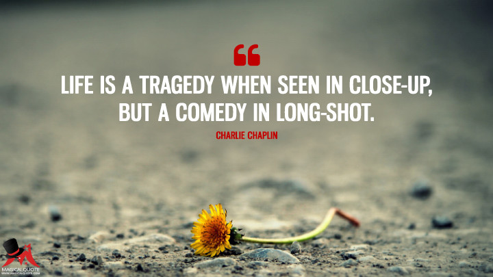 Life is a tragedy when seen in close-up, but a comedy in long-shot. - Charlie Chaplin (Life Quotes)