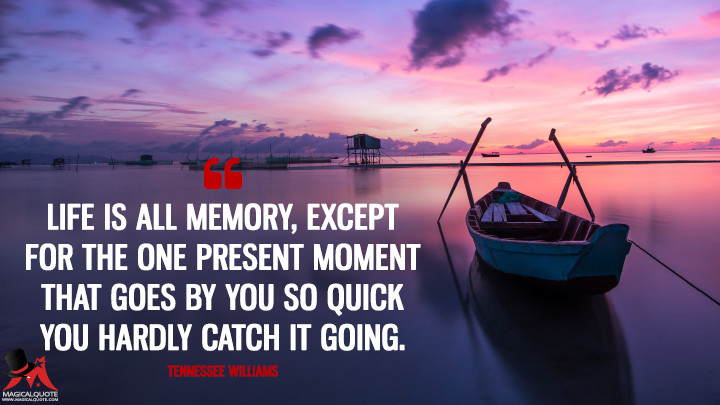 Life is all memory, except for the one present moment that goes by you so quick you hardly catch it going. - Tennessee Williams (Life Quotes)