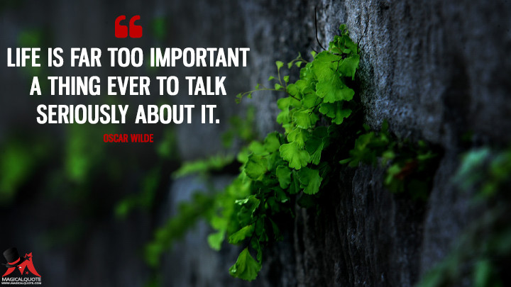 Life is far too important a thing ever to talk seriously about it. - Oscar Wilde (Life Quotes)