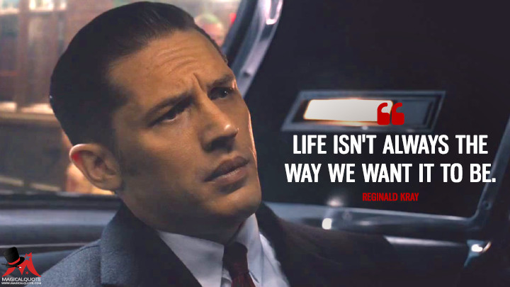 Life isn't always the way we want it to be. - Reginald Kray (Legend (2015) Quotes)