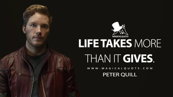 Life takes more than it gives. - Peter Quill (Guardians of the Galaxy Quotes)