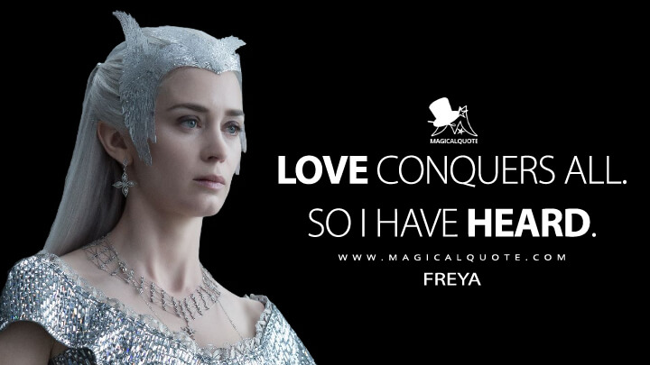 Love conquers all. So I have heard. - Freya (The Huntsman: Winter's War Quotes)
