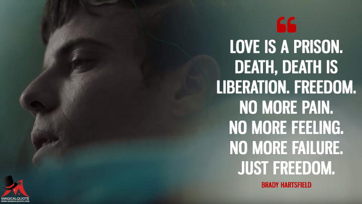 Love is a prison. Death, death is liberation. Freedom. No more pain. No more feeling. No more failure. Just freedom. - Brady Hartsfield (Mr. Mercedes Quotes)