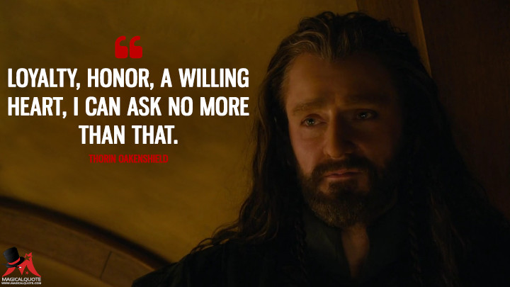 Loyalty, honor, a willing heart, I can ask no more than that. - Thorin Oakenshield (The Hobbit: An Unexpected Journey Quotes)