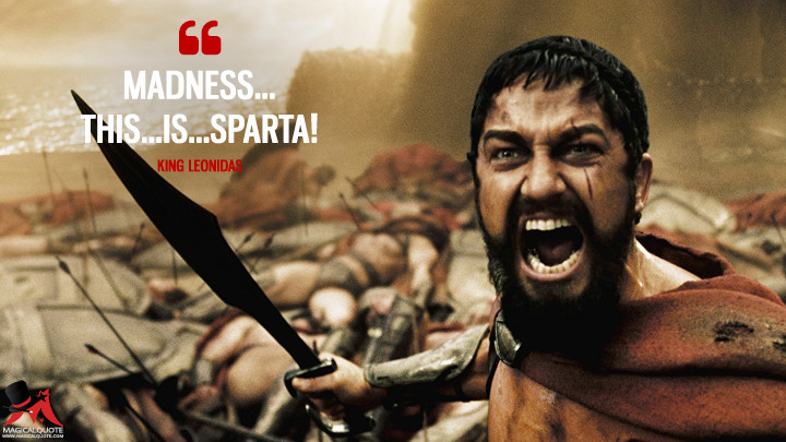 Madness....This...is...SPARTA! - King Leonidas (300 Quotes)