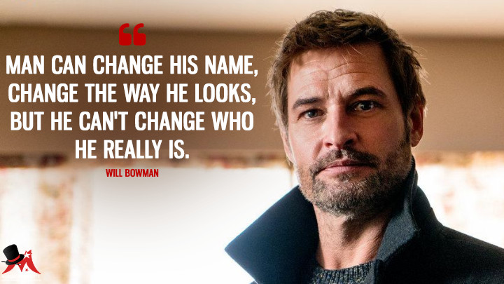 Man can change his name, change the way he looks, but he can't change who he really is. - Will Bowman (Colony Quotes)