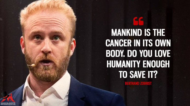 Mankind is the cancer in its own body. Do you love humanity enough to save it? - Bertrand Zobrist (Inferno Quotes)