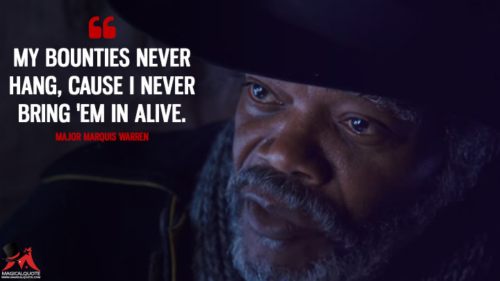 My bounties never hang, cause I never bring 'em in alive. - Major Marquis Warren (The Hateful Eight Quotes)