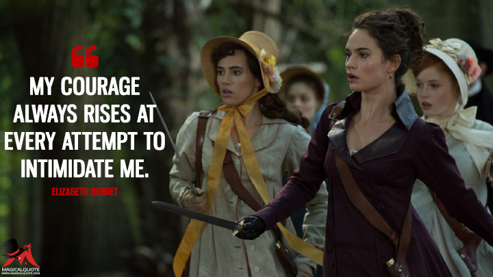 My courage always rises at every attempt to intimidate me. - Elizabeth Bennet (Pride and Prejudice and Zombies Quotes)