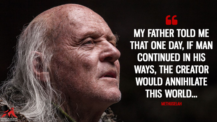 My father told me that one day, if man continued in his ways, the Creator would annihilate this world... - Methuselah (Noah Quotes)