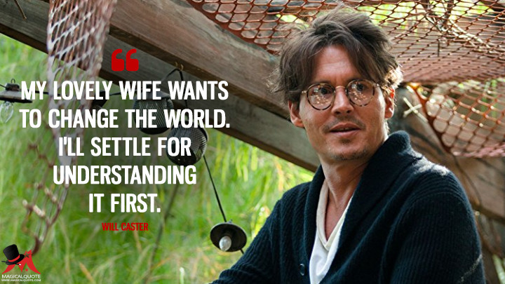My lovely wife wants to change the world. I'll settle for understanding it first. - Will Caster (Transcendence Quotes)
