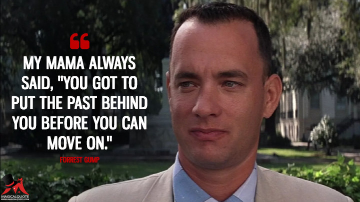 "My mama always said, ""You got to put the past behind you before you can move on."" - Forrest Gump (Forrest Gump Quotes)"