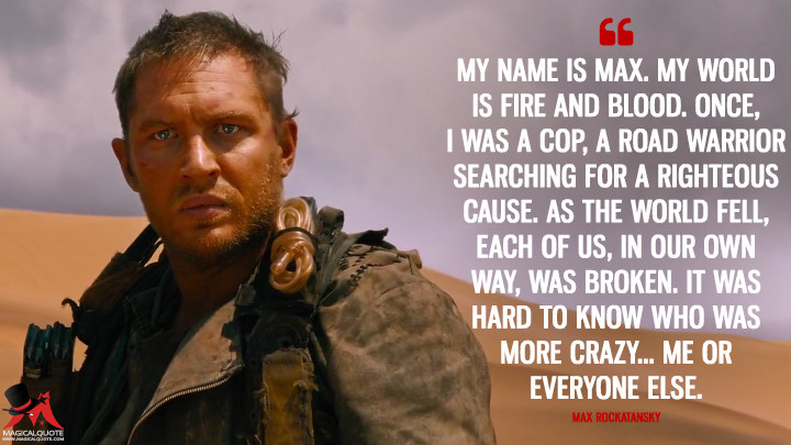 My name is Max. My world is fire and blood. Once, I was a cop, a road warrior searching for a righteous cause. As the world fell, each of us, in our own way, was broken. It was hard to know who was more crazy... me or everyone else. - Max Rockatansky (Mad Max: Fury Road Quotes)
