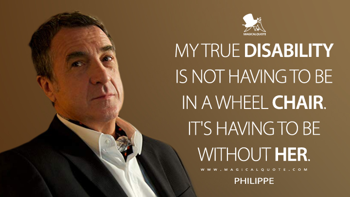 My true disability is not having to be in a wheel chair. It's having to be without her. - Philippe (The Intouchables Quotes)