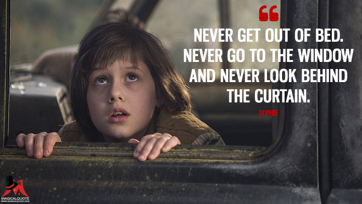 Never get out of bed. Never go to the window and never look behind the curtain. - Sophie (The BFG Quotes)