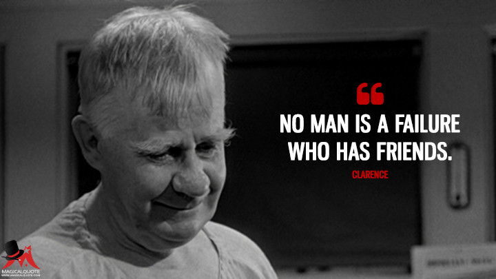 No man is a failure who has friends. - Clarence (It's a Wonderful Life Quotes)