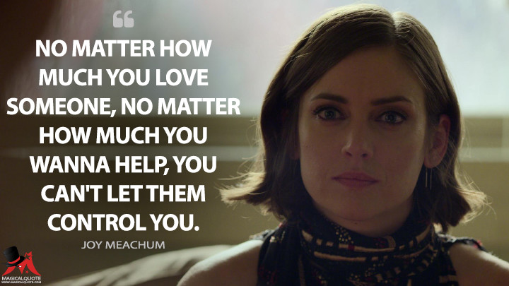 No matter how much you love someone, no matter how much you wanna help, you can't let them control you. - Joy Meachum (Iron Fist Quotes)