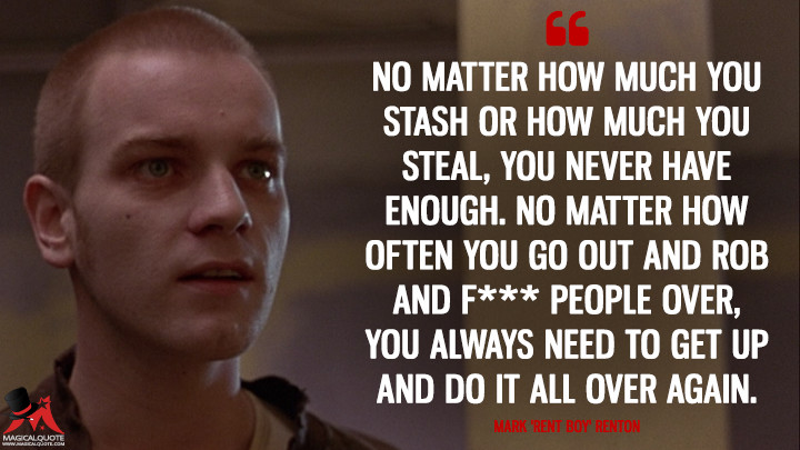 No matter how much you stash or how much you steal, you never have enough. No matter how often you go out and rob and f*** people over, you always need to get up and do it all over again. - Mark 'Rent Boy' Renton (Trainspotting Quotes)