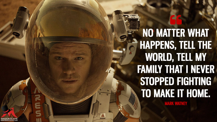 No matter what happens, tell the world, tell my family that I never stopped fighting to make it home. - Mark Watney (The Martian Quotes)