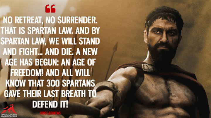 No retreat, no surrender. That is Spartan law. And by Spartan law, we will stand and fight... and die. A new age has begun: an age of freedom! And all will know that 300 Spartans gave their last breath to defend it! - King Leonidas (300 Quotes)