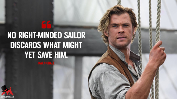 No right-minded sailor discards what might yet save him. - Owen Chase (In the Heart of the Sea Quotes)