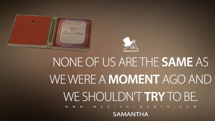 None of us are the same as we were a moment ago and we shouldn't try to be. - Samantha (Her Quotes)