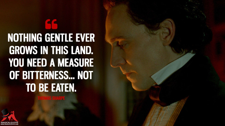 Nothing gentle ever grows in this land. You need a measure of bitterness... Not to be eaten. - Thomas Sharpe (Crimson Peak Quotes)