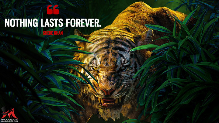 Nothing lasts forever. - Shere Khan (The Jungle Book Quotes)