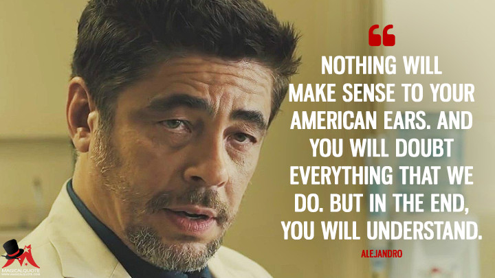 Nothing will make sense to your American ears. And you will doubt everything that we do. But in the end, you will understand. - Alejandro (Sicario Quotes)