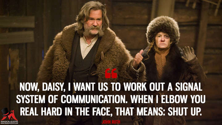 Now, Daisy, I want us to work out a signal system of communication. When I elbow you real hard in the face, that means: shut up. - John Ruth (The Hateful Eight Quotes)