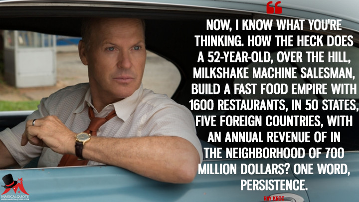 Now, I know what you're thinking. How the heck does a 52-year-old, over the hill, milkshake machine salesman, build a fast food empire with 1600 restaurants, in 50 states, five foreign countries, with an annual revenue of in the neighborhood of 700 million dollars? One word, persistence. - Ray Kroc (The Founder Quotes)