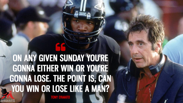 On any given Sunday you're gonna either win or you're gonna lose. The point is, can you win or lose like a man? - Tony D'Amato (Any Given Sunday Quotes)