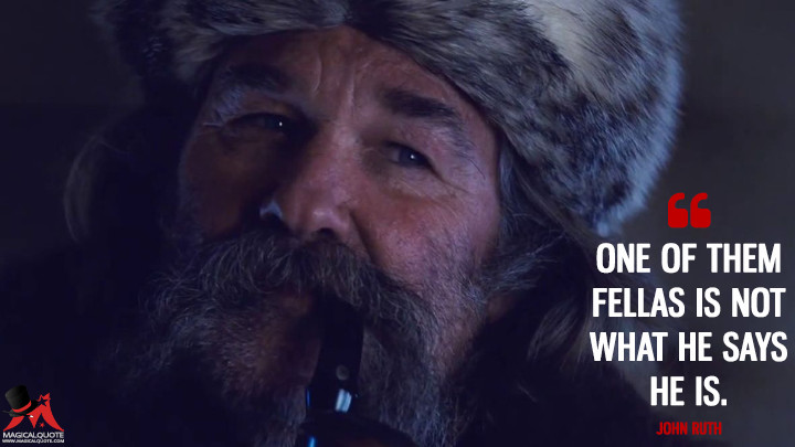 One of them fellas is not what he says he is. - John Ruth (The Hateful Eight Quotes)
