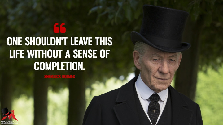One shouldn't leave this life without a sense of completion. - Sherlock Holmes (Mr. Holmes Quotes)