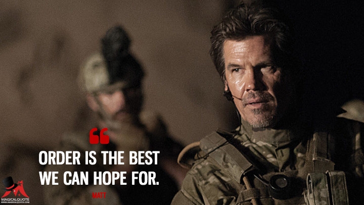 Order is the best we can hope for. - Matt (Sicario Quotes)
